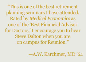 """This is one of the best retirement  planning seminars I have attended. Rated by Medical Economics as  one of the 'Best Financial Advisor  for Doctors,' I encourage you to hear Steve Dalton when you are  on campus for Reunion.""  —A.W. Karchmer, MD '64"